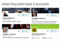 Memes, 🤖, and Annoying Orange: when they both have 2 accounts  Follow  Barack Obama  President Obama  BarackObama  44  Dad, husband, President, citizen,  This is an archive of an Obama Administration  Follow  Annoying Orange  Donald J. Trump  Bannoyingorange  45th President of the United States of America  48  FouLowNG 263.6K  RS 😂😂😂lol - - - - - - - 420 memesdaily Relatable dank MarchMadness HoodJokes Hilarious Comedy HoodHumor ZeroChill Jokes Funny KanyeWest KimKardashian litasf KylieJenner JustinBieber Squad Crazy Omg Accurate Kardashians Epic bieber Weed TagSomeone hiphop trump rap drake