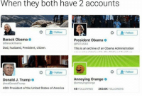 Memes, 🤖, and Annoying Orange: When they both have 2 accounts  Follow  Follow  Barack Obama  President Obama  @Barack Obama  OPOTUS44  Dad, husband, President, citizen.  This is an archive of an Obama Administration  Follow  Follow  Annoying Orange  Donald J. Trump  o  @annoying orange  @realDonald Trump  45th President of the United States of America  48 FOLLOWING  26316K  FOLLOWERS ~The fucking owner youtube cancer cancerous lol funny hashtag bleach love amazing cute me look girl style funny funnytumblr tumblr twitter funnymemes savage funnytextpost tumblrtextpost tumblrfunny textpost snow january 2k17 2017 newyear lit