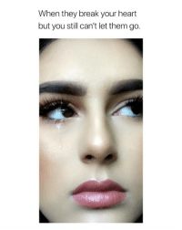 Break, Heart, and Girl Memes: When they break your heart  but you still can't let them go. i felt this via: @makeupbynishaevans