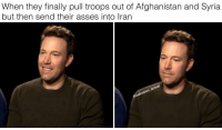 Memes, Afghanistan, and Iran: When they finally pull troops out of Afghanistan and Syria  but then send their asses into Iran 😃😅😕🙁☹️😞