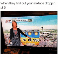 😂😂😂😂😂 MexicansProblemas Vía @comfysweaters: When they find out your mixtape droppin  at 5  Katie's Forecast  AMS  ELK comfy sweaters  7am 12pm  5pm  76 8693  SE 10-20 mph 😂😂😂😂😂 MexicansProblemas Vía @comfysweaters