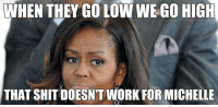 When They Go Low We Go High: WHEN THEY GO LOW WE GO HIGH  THAT SHIT DOESNT WORK FOR MICHELLE