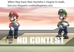 Math, Com, and Can: When they have their Bachelor's Degree in math  but you frequent coolmathgames.com  NO CONTEST Cant touch this
