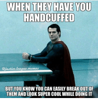 Seriously?😂 Via @justice.league.memes: WHEN THEY HAVE YOU  HANDCUFFED  @justice.  memes  league BUT YOU KNOW YOU CAN EASILY BREAKOUT OF  THEM AND LOOK SUPER COOL WHILE DOING IT Seriously?😂 Via @justice.league.memes