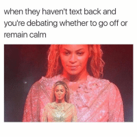 Go off. Always go off.: when they haven't text back and  you're debating whether to go off or  remain calm Go off. Always go off.