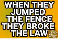 Facebook, Memes, and Jumped: WHEN THEY  JUMPED  THE FENCE  THEY BROKE  THE LAW  LIKE US  FACEBOOK/  STOP  HILLARY  IN 2016 Absolutely agree!
