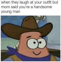 Mom, Man, and They: when they laugh at your outfit but  mom said you're a handsome  young man
