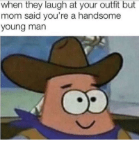 This might be posted here before but this is the best thing I've ever seen: when they laugh at your outfit but  mom said you're a handsome  young man This might be posted here before but this is the best thing I've ever seen