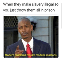 Blackpeopletwitter, Prison, and Slavery: When they make slavery illegal so  you just throw them all in prison  Modern problems require modern solutions Y'all know what it is (via /r/BlackPeopleTwitter)
