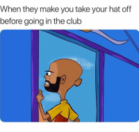 Club, Memes, and Never: When they make you take your hat off  before going in the club A Hat Ain't Never Killed Nobody!