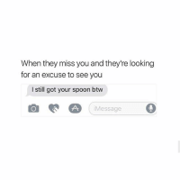 You can keep it bihh I got 17 more..✋😂😂: When they miss you and they're looking  for an excuse to see you  I still got your spoon btw  回瓝囧(iMessage  D You can keep it bihh I got 17 more..✋😂😂