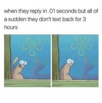 Ass, Memes, and Text: when they reply in.01 seconds but all of  a sudden they don't text back for 3  hours Someone is gonna say this is my ass
