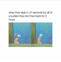 Memes, Text, and Text Back: when they reply in.01 seconds but all of  a sudden they don't text back for 3  hours These kind of people piss me off 😒😡