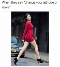 "Bye bitch: When they say ""change your attitude or  leave"" Bye bitch"