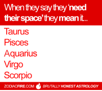 Aquarius, Mean, and Pisces: When they say they need  their space they mean  Taurus  Pisces  Aquarius  Virgo  Scorpio  ZODIACFIRE.COM BRUTALLY HONESTASTROLOGY #TAURUS ♉