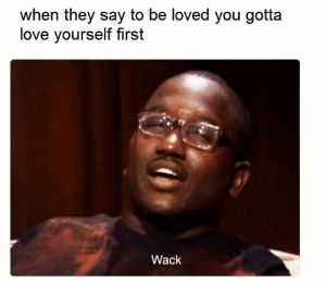 Love, Wack, and First: when they say to be loved you gotta  love yourself first  Wack Yep