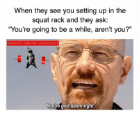 """God, Memes, and Squat: When they see you setting up in the  squat rack and they ask:  """"You're going to be a while, aren't you?""""  GSQUAT BENCH DEADLIF T  You're god damn right. Y'all know me so well"""