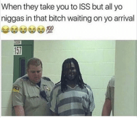 Bitch, Memes, and Yo: When they take you to ISS but all yo  niggas in that bitch waiting on yo arrival  157 Best feeling 🤣🤣🙌🏽