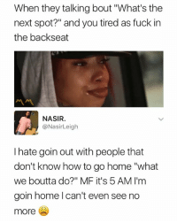 "5 Am, Fuck, and Home: When they talking bout ""What's the  next spot?"" and you tired as fuck in  the backseat  ペペ  NASIR  @NasirLeigh  I hate goin out with people that  don't know how to go home ""what  we boutta do?"" MF it's 5 AM I'm  goin home l can't even see no  more We all know somebody like this 😂"