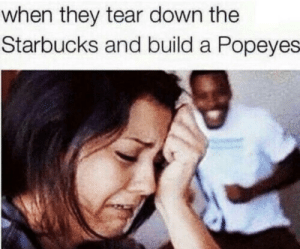 Popeyes, Starbucks, and Home: when they tear down the  Starbucks and build a Popeyes When they tear down your home (i.redd.it)