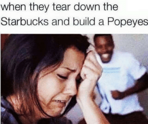 Popeyes, Starbucks, and Tumblr: when they tear down the  Starbucks and build a Popeyes memehumor:  Glorious day