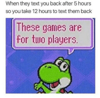 |- Savage af😂 -| - - - - meme memes lol text yoshi mario funny funnymemes hoodclips hoodcomedy comedy savage nochill bruh banter: When they text you back after 5 hours  so you take 12 hours to text them back  These games are  for two players. |- Savage af😂 -| - - - - meme memes lol text yoshi mario funny funnymemes hoodclips hoodcomedy comedy savage nochill bruh banter