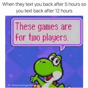 Dank, Memes, and Petty: When they text you back after 5 hours so  you text back after 12 hours  These games are  for two players.  IG: therecoveringproblemchild Only a little bit petty by TRPC-Sam FOLLOW 4 MORE MEMES.