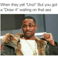 """The draw 4 card ruined soooo many friendships 😫🖕🏼: When they yell """"Uno!"""" But you got  a """"Draw 4"""" waiting on that ass The draw 4 card ruined soooo many friendships 😫🖕🏼"""
