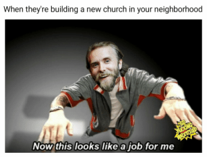 Church, Dank Memes, and Job: When they're building a new church in your neighborhood  Now this looks like a job for me  icING  WREIOID It feels so empty without him.