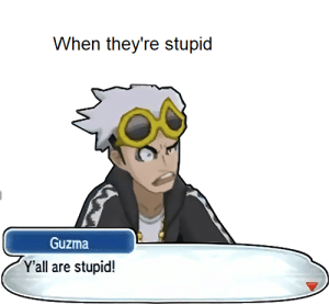 relatively low intellect: When they're stupid  Guzma  Y'all are stupid! relatively low intellect