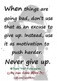 """Memes, 🤖, and Push: When things are  going bad, don't use  that as an excuse to  give up. Instead, use  it as motivation to  push harder.  Never give up  Type """"Yes"""" if you agree.  y own kittle Worl Den  .com/worl k2 ღMy 0wn Little W0rlDღ <3"""