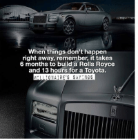 Memes, Toyota, and Royce: When things don't happen  right away, remember, it takes  6 months to build a Rolls Royce  and 13 hours for a Toyota.  MILLIONAIRE'S SAY NGS