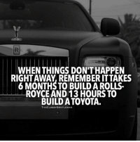 Memes, Toyota, and Patient: WHEN THINGS DON'THAPPEN  RIGHTAWAY, REMEMBER ITTAKES  6 MONTHS TO BUILD A ROLLS-  ROYCE AND 13 HOURS TO  BUILD A TOYOTA.  THECLASSYGENTLEMAN Be patient. Great things take time. From our @theclassygentleman