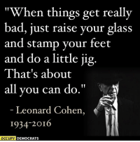 "RIP to beloved songwriter Leonard Cohen. We leave you with these words of his, which are truly relevant in the age of President Trump.: ""When things get really  bad, just raise your glass  and stamp your feet  and do a little jig.  That's about  all you can do  Leonard Cohen,  1934-2016  OCCUPY DEMOCRATS RIP to beloved songwriter Leonard Cohen. We leave you with these words of his, which are truly relevant in the age of President Trump."