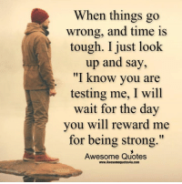 """Memes, Quotes, and Time: When things go  wrong, and time is  tough. I just look  up and say,  """"I know you are  testing me, I will  wait for the day  you will reward me  for being strong.""""  Awesome Quotes  www.Awesomequotes4u.com Adorable Quotes"""
