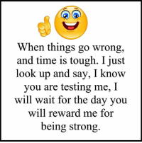 Memes, Time, and Strong: When things go wrong,  and time is tough. I just  look up and say, I know  you are testing me, I  will wait for the day you  will reward me for  being strong