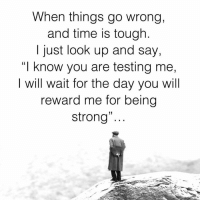 Memes, 🤖, and I Will Wait: When things go wrong  and time is tough  just look up and say,  know you are testing me,  I will wait for the day you will  reward me for being  strong
