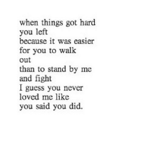 https://iglovequotes.net/: when things got hard  you left  because it was easier  for you to walk  out  than to stand by me  and fight  l guess you never  loved me like  you said you did. https://iglovequotes.net/