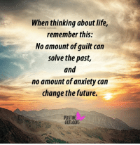 Guilting: When thinking about life,  positive outlooks  remember this:  No amount of guilt can  solve the past,  and  no amount of anxiety can  change the future.  POSITIVE  OUTLOOK