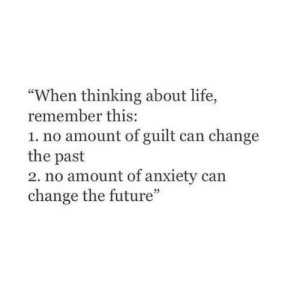 "Guilt: ""When thinking about life,  remember this:  1. no amount of guilt can change  the past  2. no amount of anxiety can  change the future"""