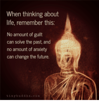 Buddha: When thinking about  life, remember this  No amount of guilt  can solve the past, and  no amount of anxiety  can change the future.  tiny buddha  c o m