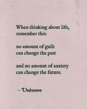 Guilt: When thinking about life,  remember this:  no amount of guilt  change the past  can  and no amount of anxiety  can change the future.  - Unknown