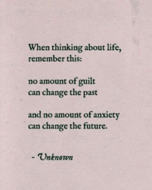 Guilt: When thinking about life,  remember this:  no amount of guilt  change the past  can  and no amount of anxiety  can change the future.  -Unknown