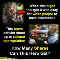 HERO OF THE IMPERIUM  Sent by Kirby, a patriot.: When this bigot  thought it was okay  for white people to  have dreadlocksS  This brave  activist stood  up to cultural  appropriation  How Many Shares  Can This Hero Get?  OCCUPYC  DEMOCRATS HERO OF THE IMPERIUM  Sent by Kirby, a patriot.
