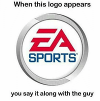 When this logo appears  EA  SPORTS  you say it along with the guy I'm sure you all have done this...