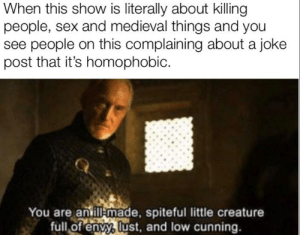 Sex, Cunning, and Medieval: When this show is literally about killing  people, sex and medieval things and you  see people on this complaining about a joke  post that it's homophobic.  You are an ill made, spiteful little creature  full of envy, lust, and low cunning. What happened to this sub not getting offended over every fart?