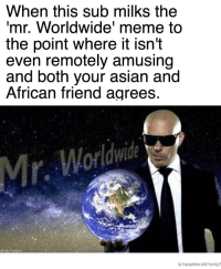 When this sub milks the  mr. Worldwide' meme to  the point where it isn't  even remotely amusing  and both your asian and  African friend agrees  Is harambe still funny? <p>Milk</p>