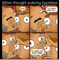 When thought policing backfires  ADAM ELLIS  edit by @borrowedmemes  SHHH  LET PEOPLE  ENJOY THI  LET PEOPLE NOT  ENJOY THINGS Thought policing and control. An edit of that @adamtots comic
