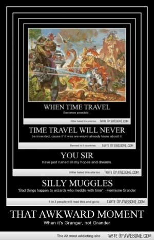 """Come on people, you're potterheads for goodness sakeshttp://omg-humor.tumblr.com: WHEN TIME TRAVEL  Becomes possible.  TASTE OPAWESOME.COA  Hitter hated this site too  TIME TRAVEL WILL NEVER  be invented, cause if it was we would already know about it.  TASTE OFAWESOVE.COM  Banned in O countries  YOU SIR  have just ruined all my hopes and dreams.  TASTE OFAWESOME.COM  Hitler hated this site too  SILLY MUGGLES  """"Bad things happen to wizards who meddle with time"""". -Hermione Grander  1 in 3 people will read this and go to  TASTE OF AWESOME.COM  THAT AWKWARD MOMENT  When it's Granger, not Grander  TASTE OF AWESOME.COM  The #2 most addicting site Come on people, you're potterheads for goodness sakeshttp://omg-humor.tumblr.com"""