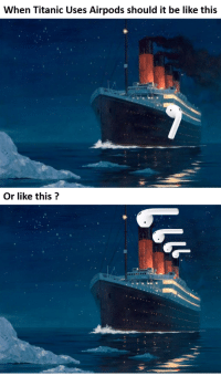 Titanic: When Titanic Uses Airpods should it be like this  Or like this?